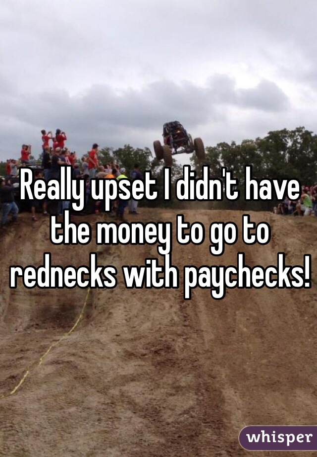 Really upset I didn't have the money to go to rednecks with paychecks!