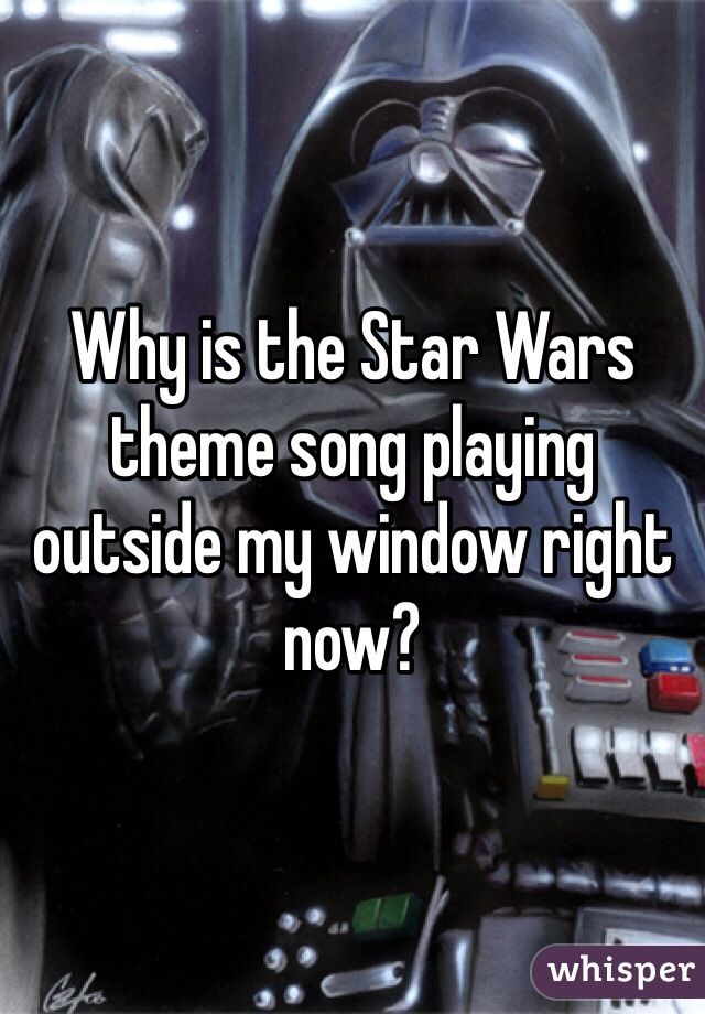 Why is the Star Wars theme song playing outside my window right now?