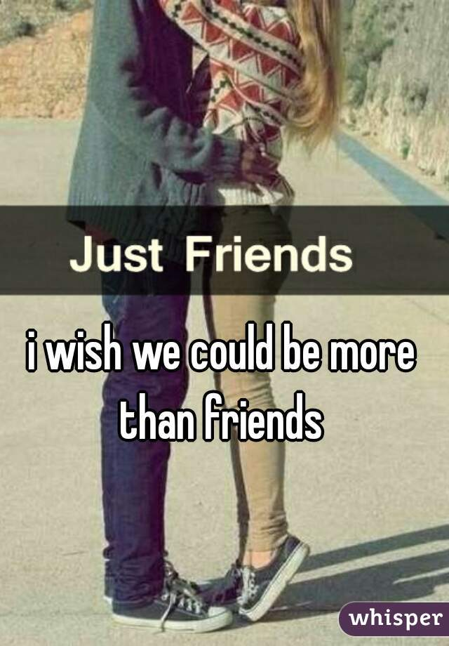 i wish we could be more than friends