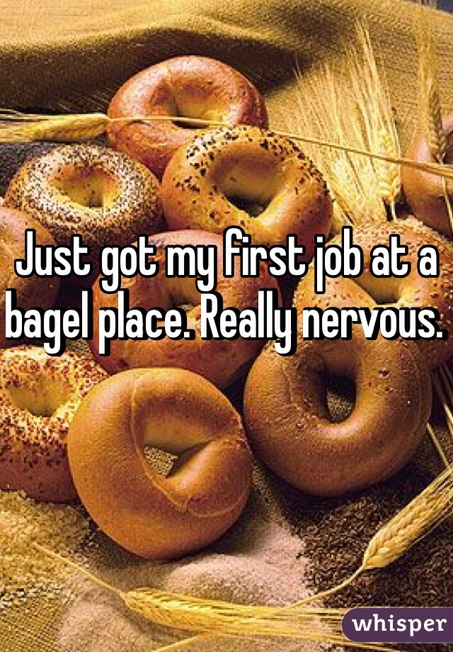 Just got my first job at a bagel place. Really nervous.