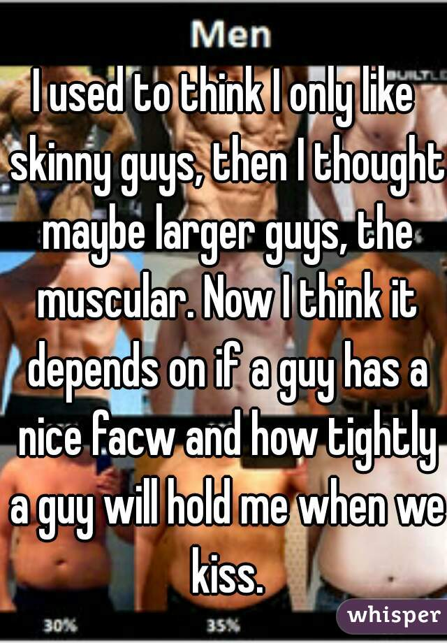 I used to think I only like skinny guys, then I thought maybe larger guys, the muscular. Now I think it depends on if a guy has a nice facw and how tightly a guy will hold me when we kiss.