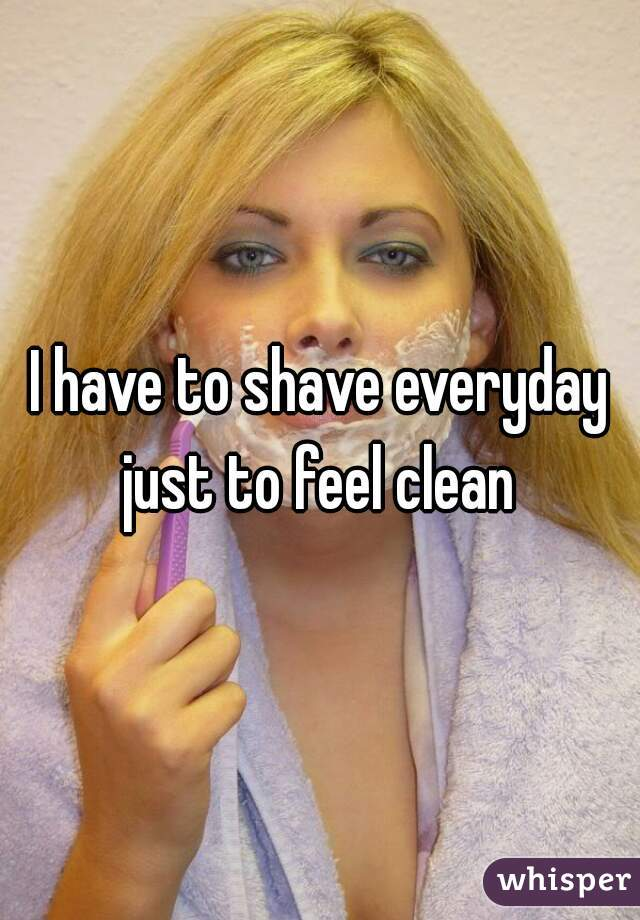 I have to shave everyday just to feel clean