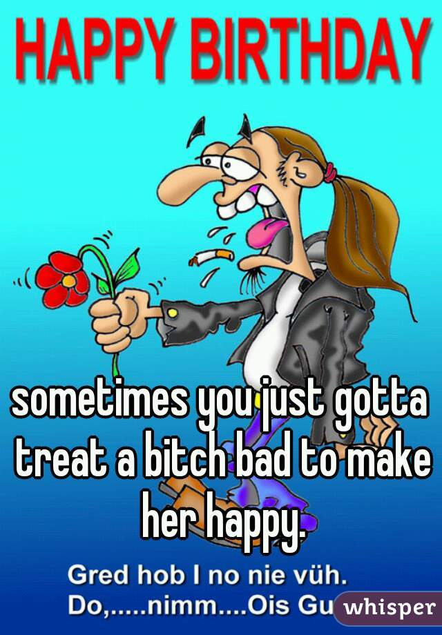 sometimes you just gotta treat a bitch bad to make her happy.