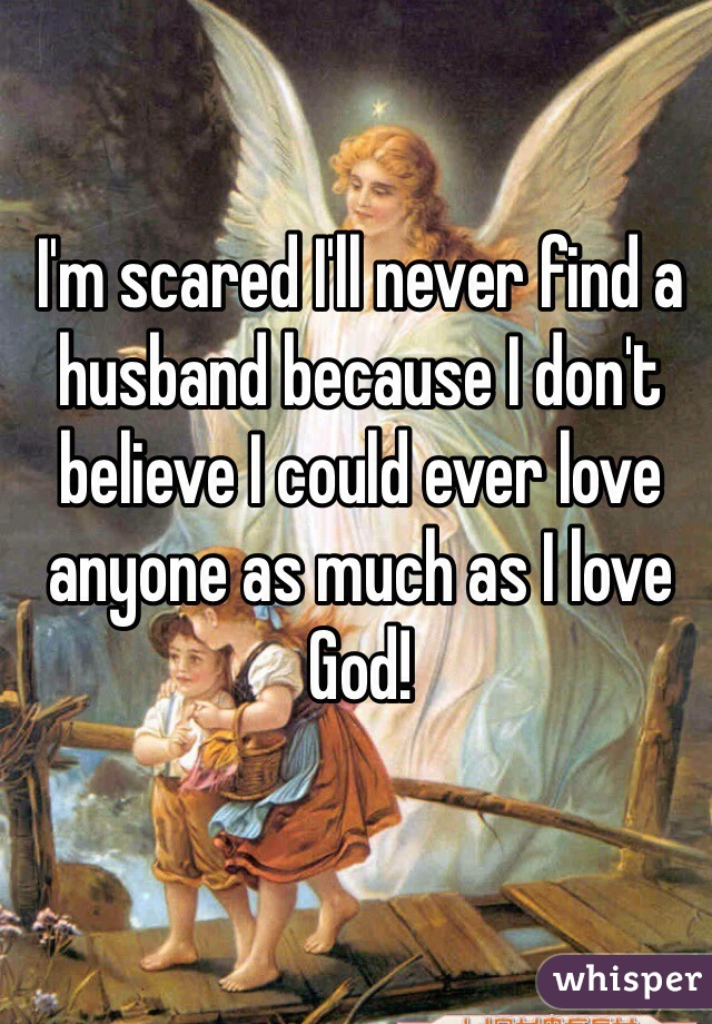 I'm scared I'll never find a husband because I don't believe I could ever love anyone as much as I love God!