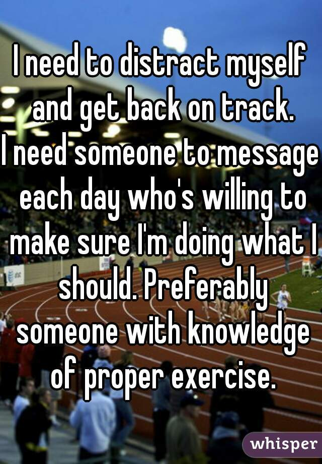 I need to distract myself and get back on track. I need someone to message each day who's willing to make sure I'm doing what I should. Preferably someone with knowledge of proper exercise.