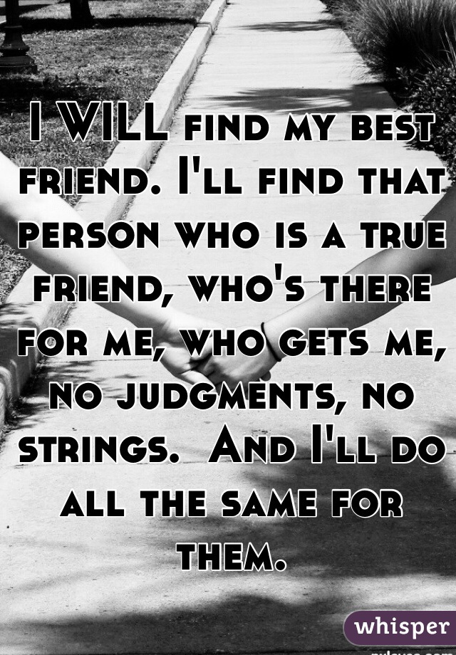 I WILL find my best friend. I'll find that person who is a true friend, who's there for me, who gets me, no judgments, no strings.  And I'll do all the same for them.