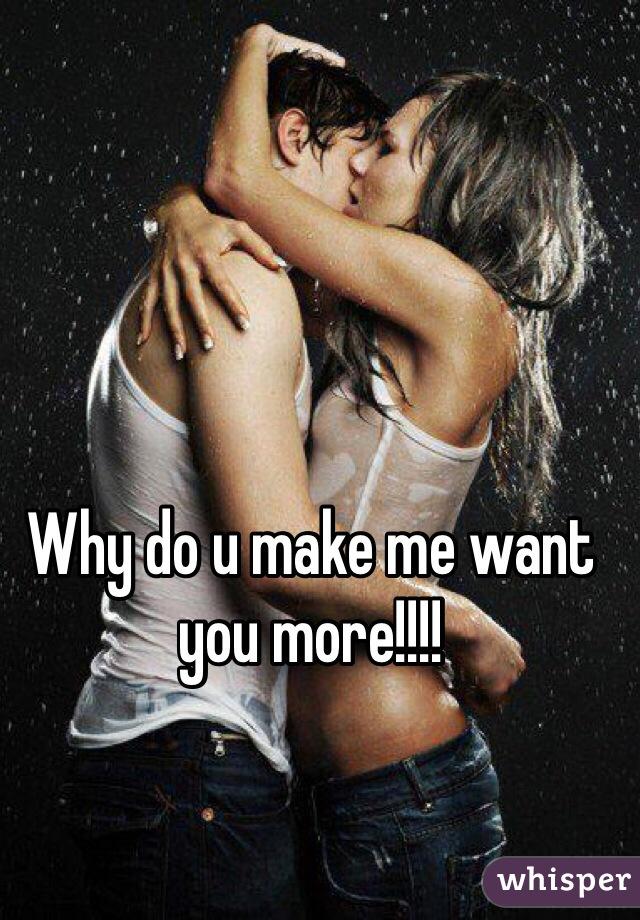 Why do u make me want you more!!!!