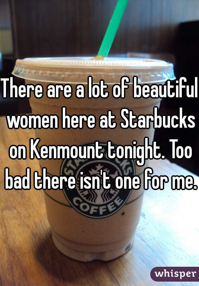 There are a lot of beautiful women here at Starbucks on Kenmount tonight. Too bad there isn't one for me.