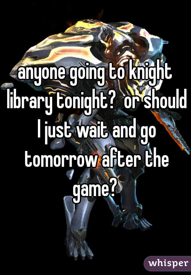 anyone going to knight library tonight?  or should I just wait and go tomorrow after the game?