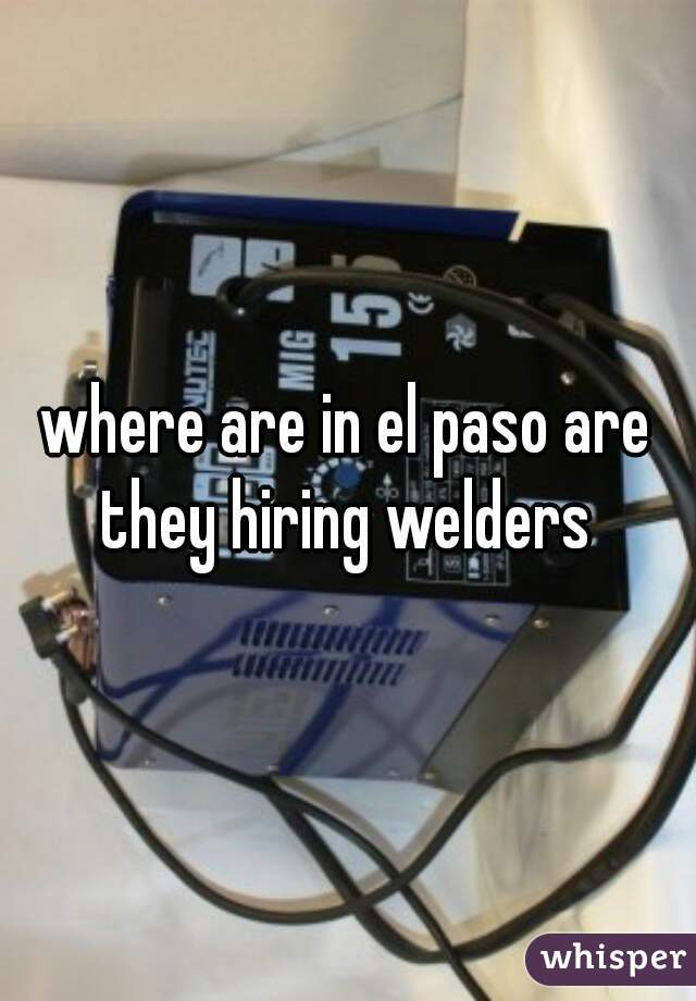 where are in el paso are they hiring welders