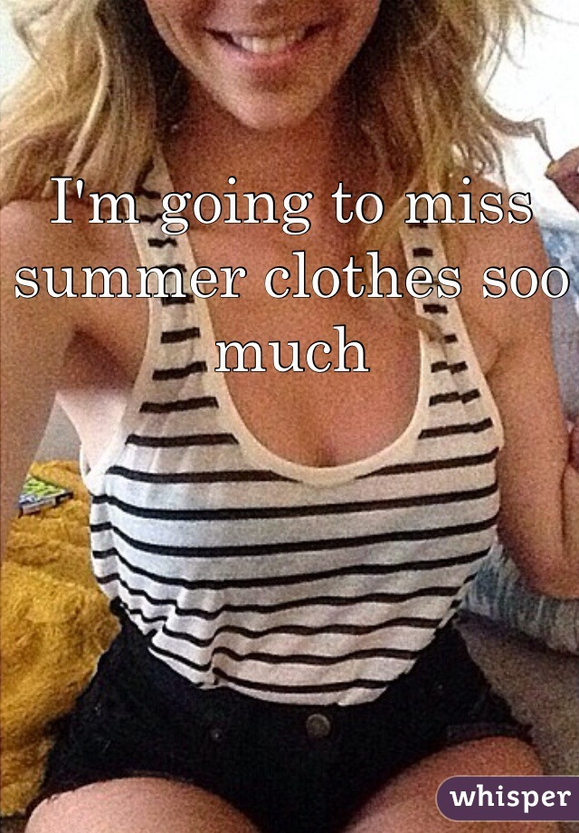 I'm going to miss summer clothes soo much