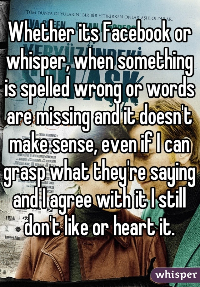 Whether its Facebook or whisper, when something is spelled wrong or words are missing and it doesn't make sense, even if I can grasp what they're saying and I agree with it I still don't like or heart it.