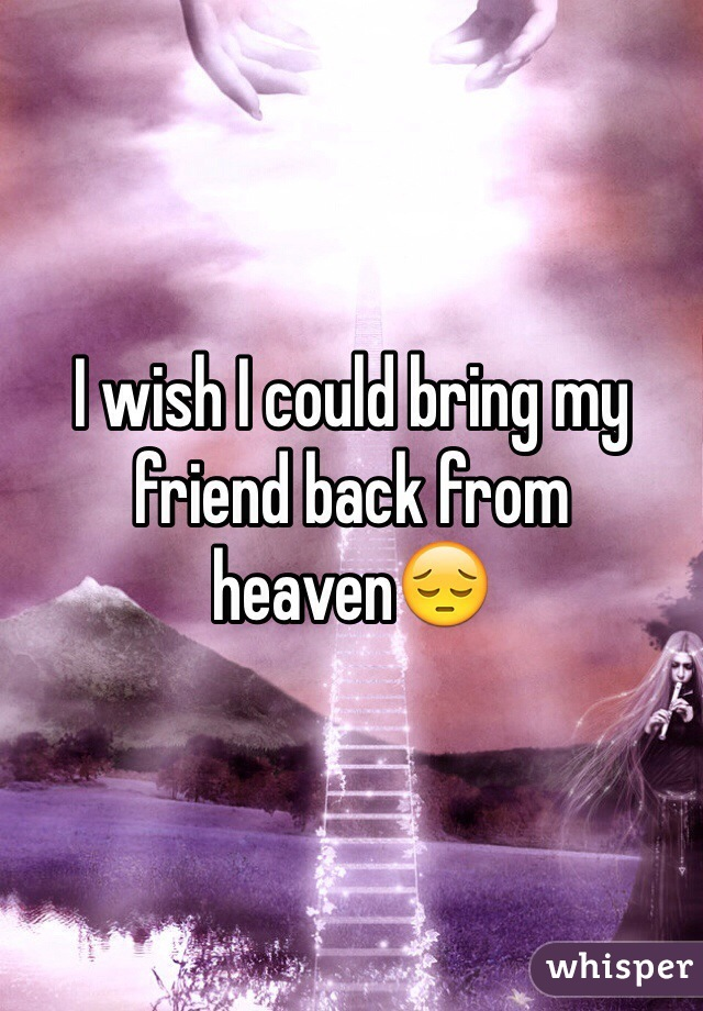 I wish I could bring my friend back from heaven😔