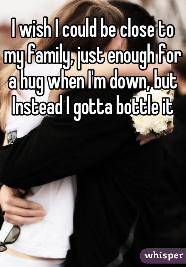 I wish I could be close to my family, just enough for a hug when I'm down, but Instead I gotta bottle it