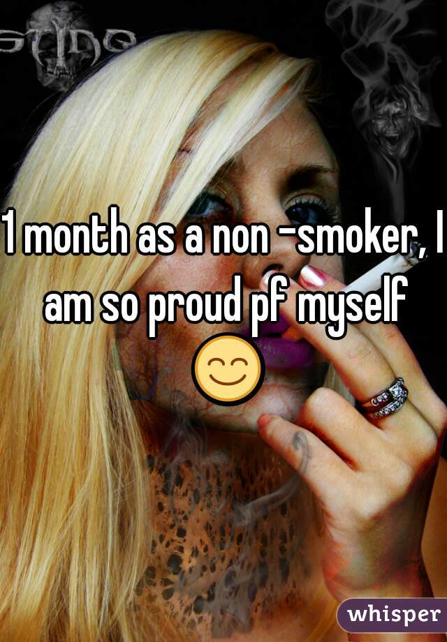 1 month as a non -smoker, I am so proud pf myself 😊