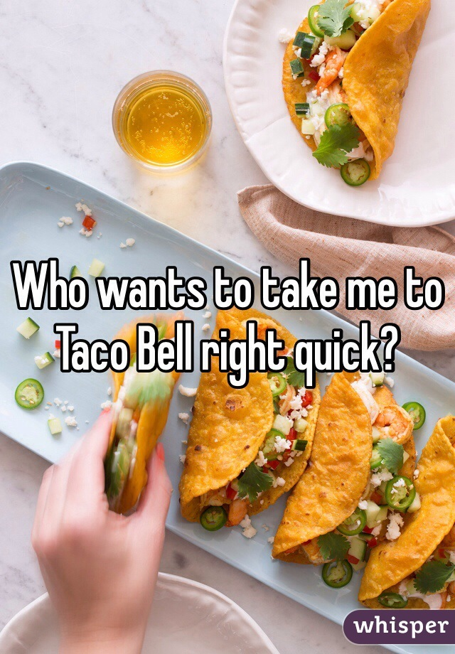 Who wants to take me to Taco Bell right quick?