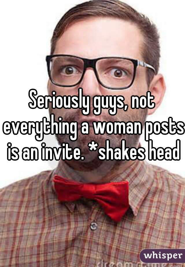 Seriously guys, not everything a woman posts is an invite. *shakes head*