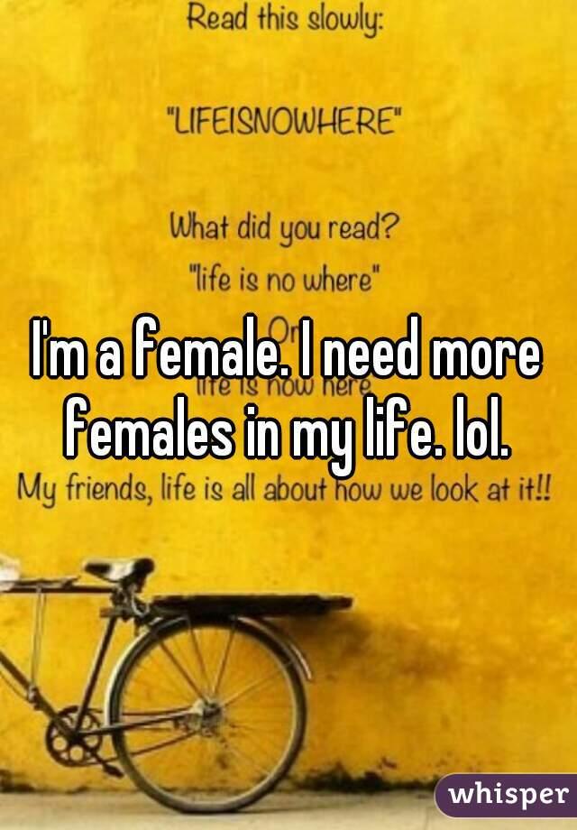 I'm a female. I need more females in my life. lol.