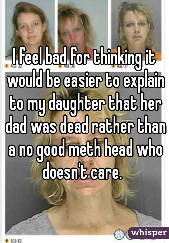 I feel bad for thinking it would be easier to explain to my daughter that her dad was dead rather than a no good meth head who doesn't care.