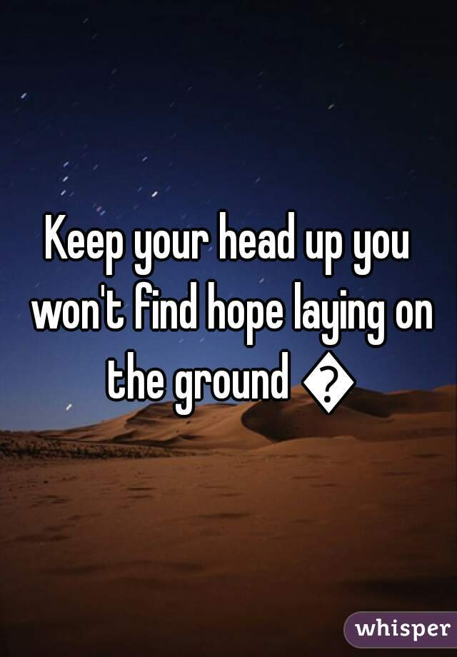 Keep your head up you won't find hope laying on the ground 😉