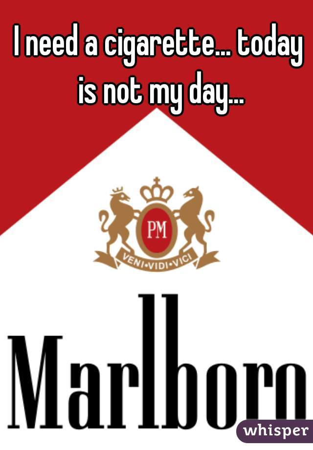I need a cigarette... today is not my day...