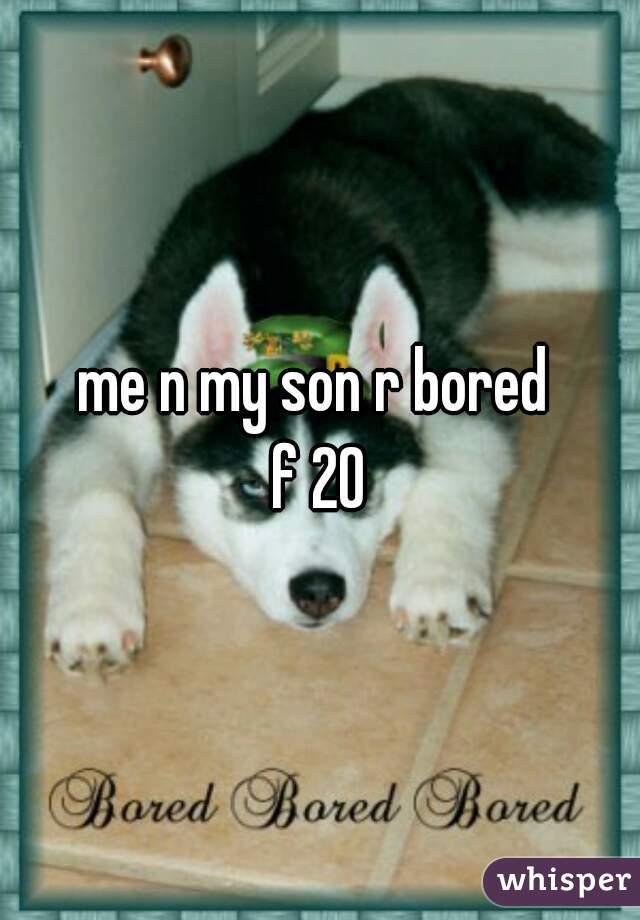 me n my son r bored  f 20