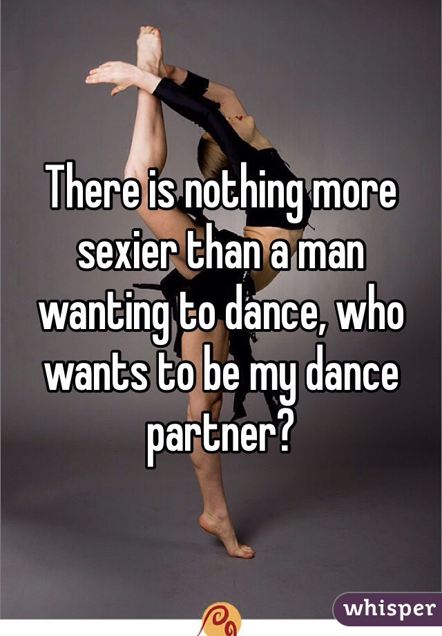 There is nothing more sexier than a man wanting to dance, who wants to be my dance partner?