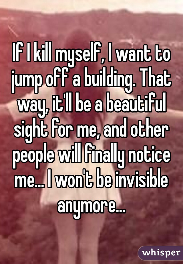 If I kill myself, I want to jump off a building. That way, it'll be a beautiful sight for me, and other people will finally notice me... I won't be invisible anymore...