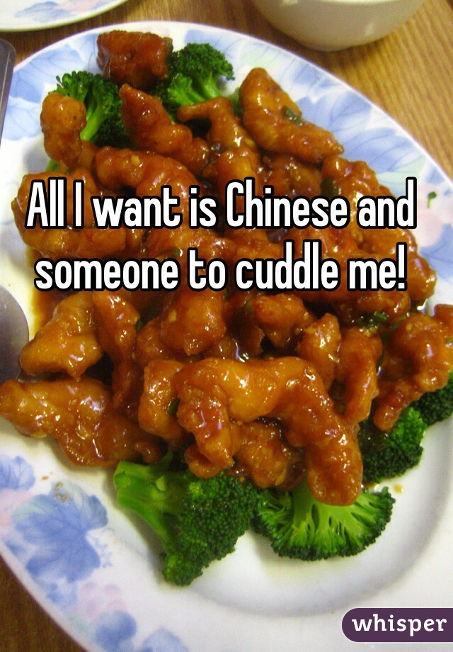 All I want is Chinese and someone to cuddle me!