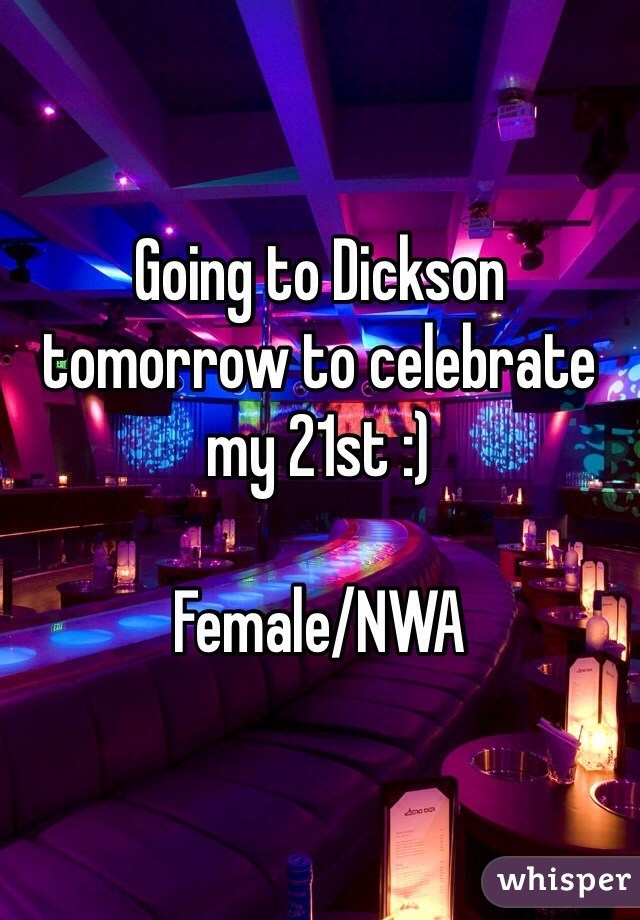Going to Dickson tomorrow to celebrate my 21st :)  Female/NWA