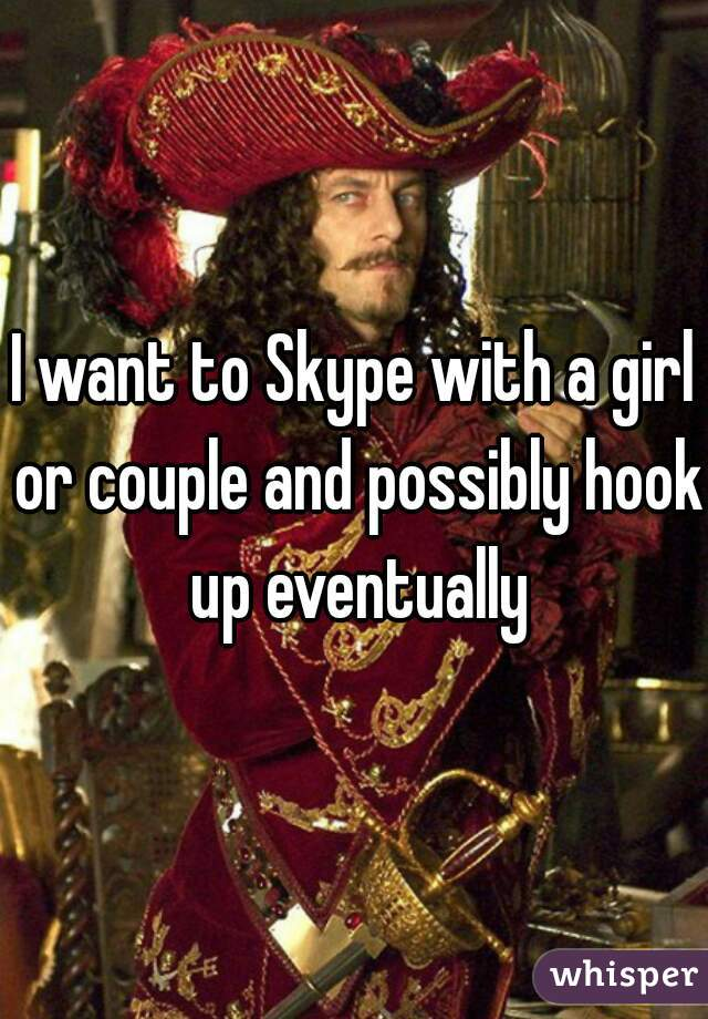 I want to Skype with a girl or couple and possibly hook up eventually