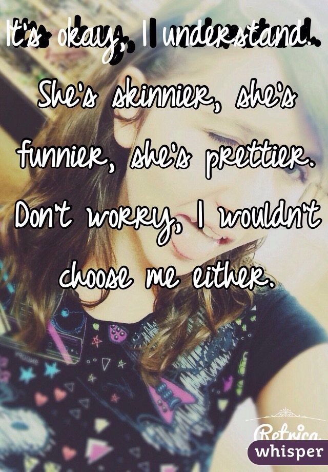 It's okay, I understand. She's skinnier, she's funnier, she's prettier. Don't worry, I wouldn't choose me either.