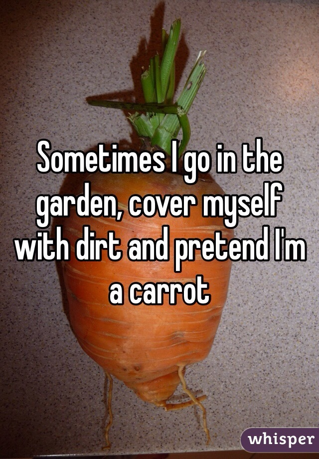 Sometimes I go in the garden, cover myself with dirt and pretend I'm a carrot