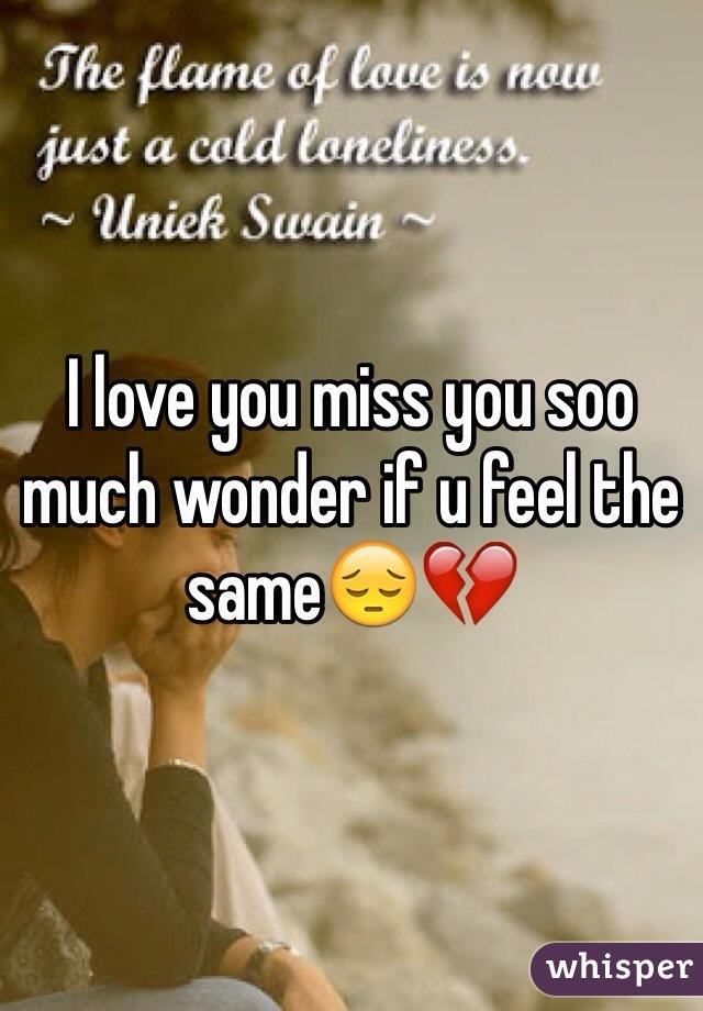I love you miss you soo much wonder if u feel the same😔💔