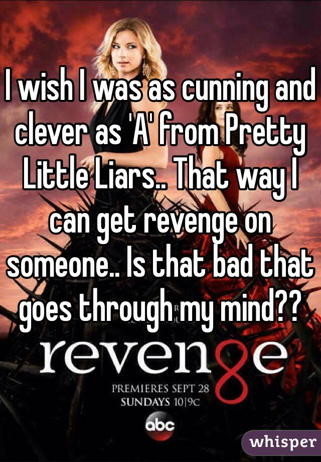 I wish I was as cunning and clever as 'A' from Pretty Little Liars.. That way I can get revenge on someone.. Is that bad that goes through my mind??