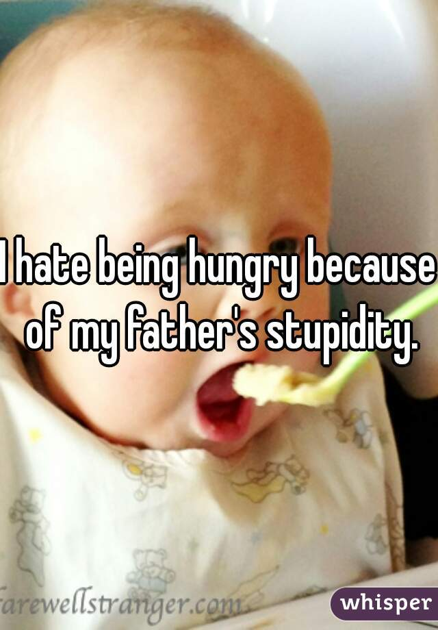 I hate being hungry because of my father's stupidity.