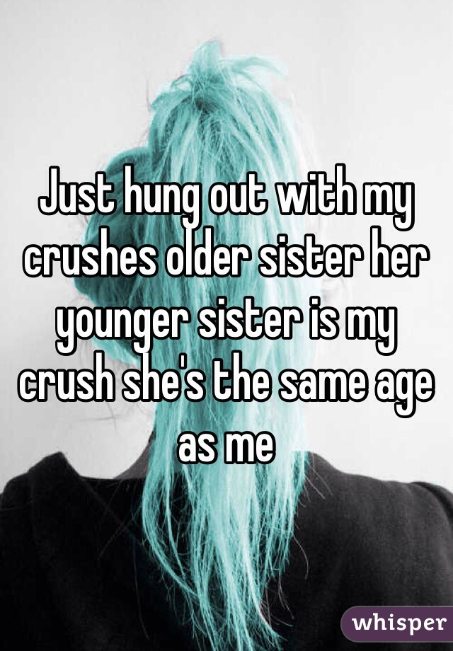 Just hung out with my crushes older sister her younger sister is my crush she's the same age as me