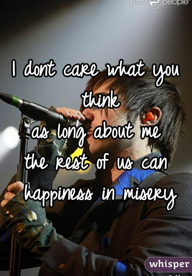 I dont care what you think as long about me the rest of us can happiness in misery