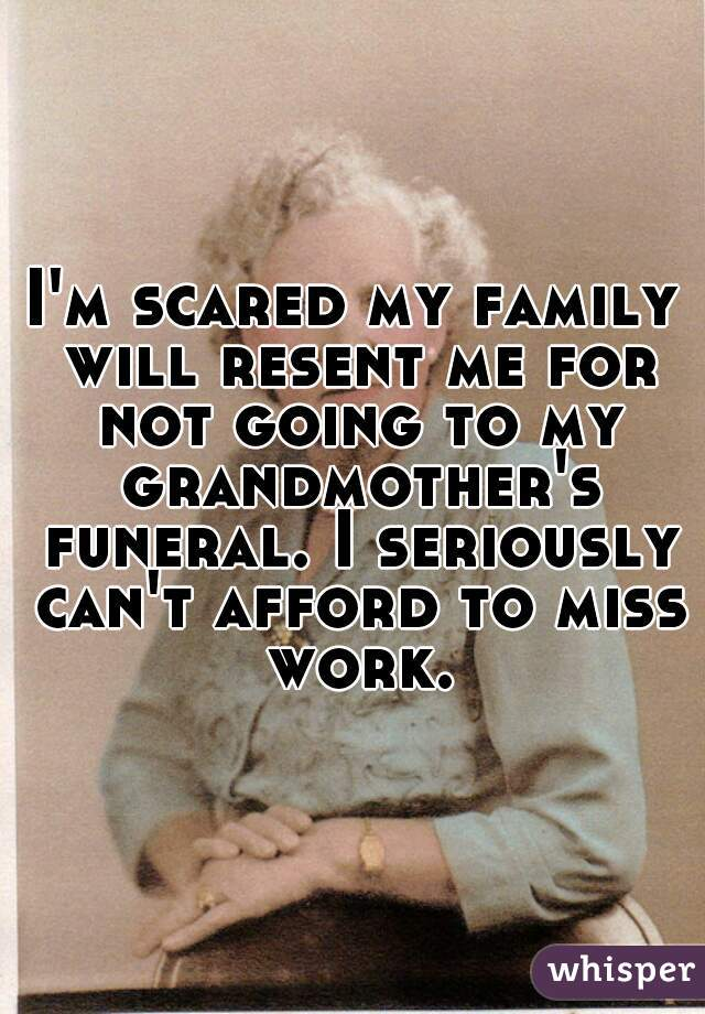 I'm scared my family will resent me for not going to my grandmother's funeral. I seriously can't afford to miss work.