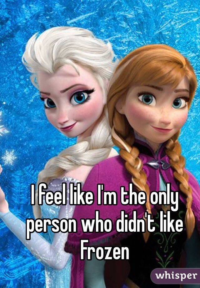 I feel like I'm the only person who didn't like Frozen