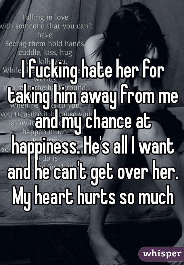 I fucking hate her for taking him away from me and my chance at happiness. He's all I want and he can't get over her. My heart hurts so much