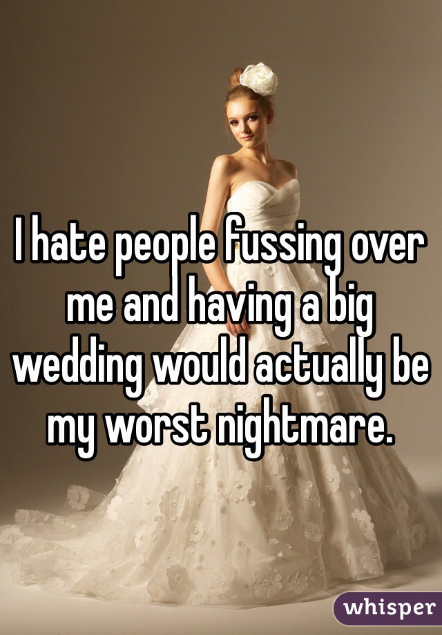 I hate people fussing over me and having a big wedding would actually be my worst nightmare.