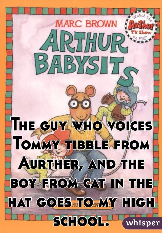 The guy who voices Tommy tibble from Aurther, and the boy from cat in the hat goes to my high school.