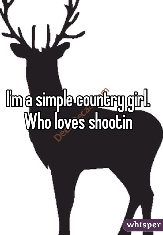 I'm a simple country girl. Who loves shootin