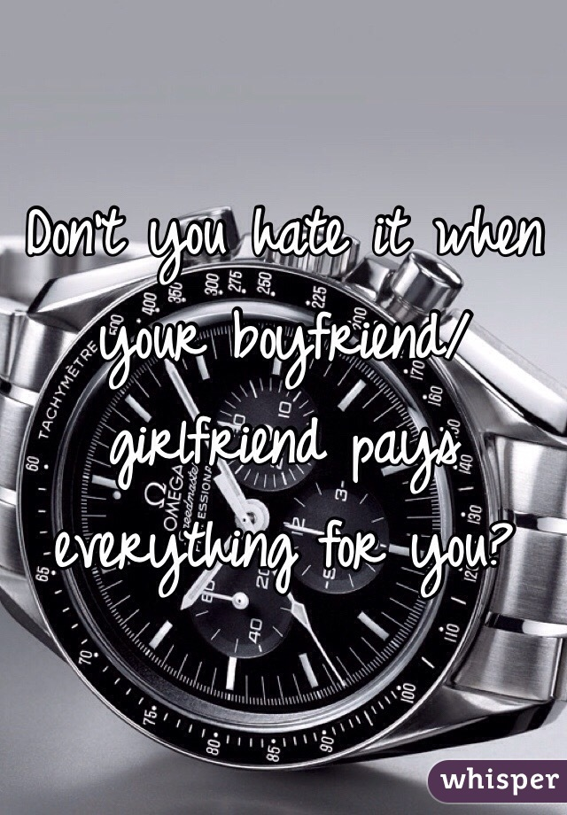 Don't you hate it when your boyfriend/girlfriend pays everything for you?