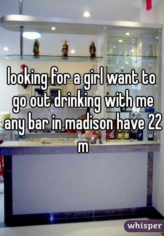 looking for a girl want to go out drinking with me any bar in madison have 22 m
