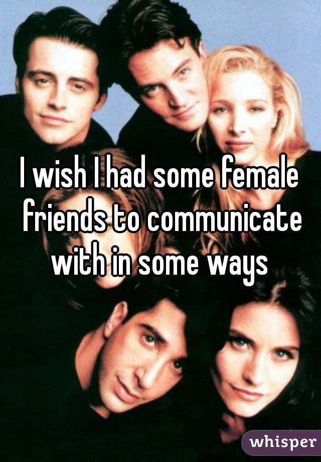 I wish I had some female friends to communicate with in some ways