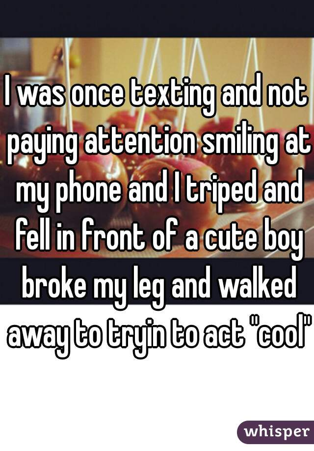 "I was once texting and not paying attention smiling at my phone and I triped and fell in front of a cute boy broke my leg and walked away to tryin to act ""cool""."