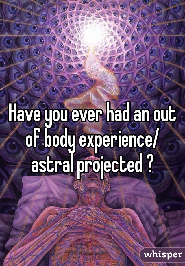 Have you ever had an out of body experience/ astral projected ?