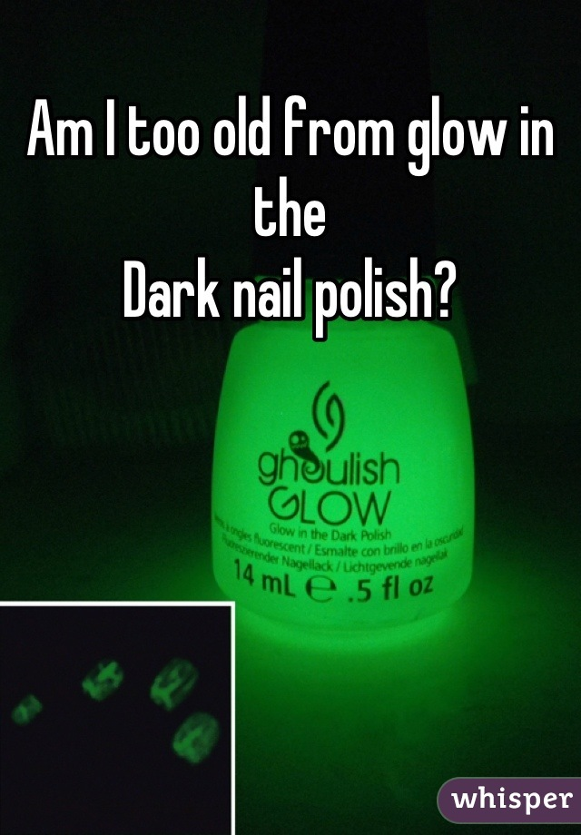 Am I too old from glow in the Dark nail polish?